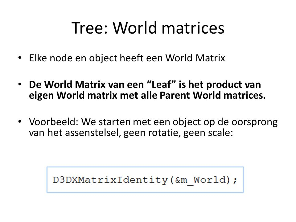 Tree: World matrices Elke node en object heeft een World Matrix De World Matrix van een Leaf is het product van eigen World matrix met alle Parent World matrices.