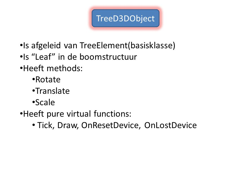 Is afgeleid van TreeElement(basisklasse) Is Leaf in de boomstructuur Heeft methods: Rotate Translate Scale Heeft pure virtual functions: Tick, Draw, OnResetDevice, OnLostDevice TreeD3DObject
