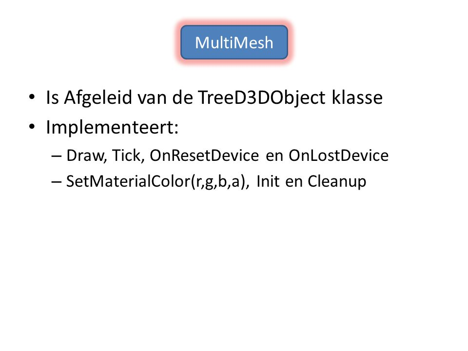 Is Afgeleid van de TreeD3DObject klasse Implementeert: – Draw, Tick, OnResetDevice en OnLostDevice – SetMaterialColor(r,g,b,a), Init en Cleanup MultiMesh