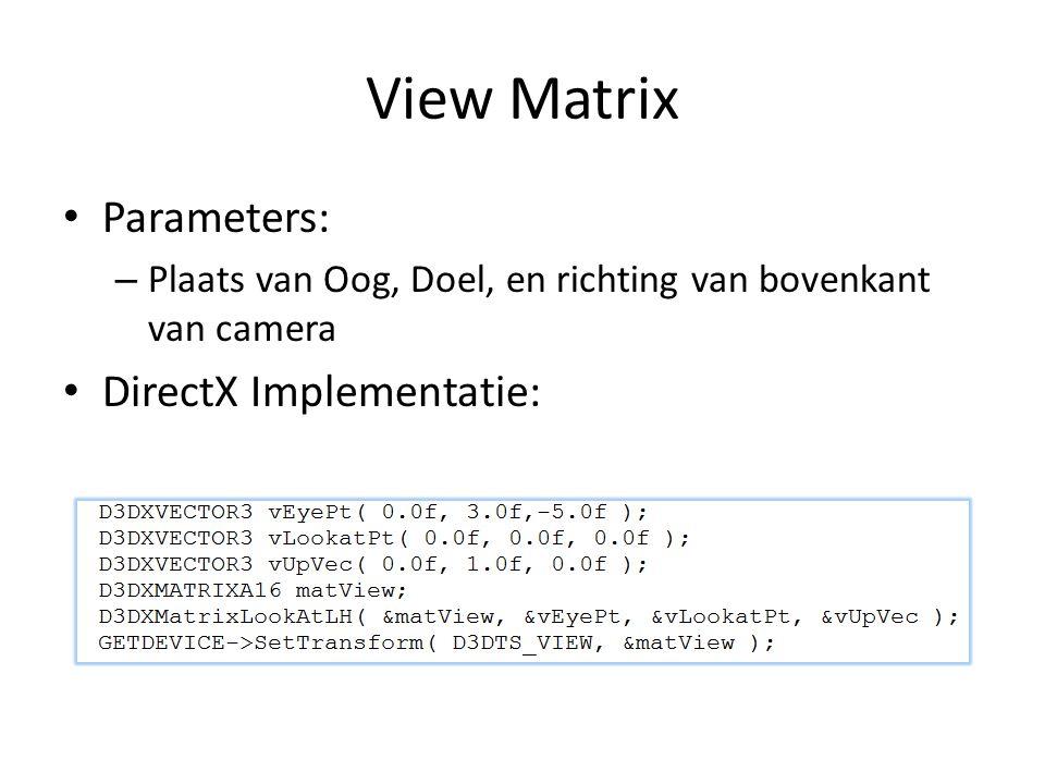 View Matrix Parameters: – Plaats van Oog, Doel, en richting van bovenkant van camera DirectX Implementatie: