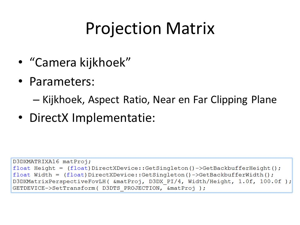 Projection Matrix Camera kijkhoek Parameters: – Kijkhoek, Aspect Ratio, Near en Far Clipping Plane DirectX Implementatie: