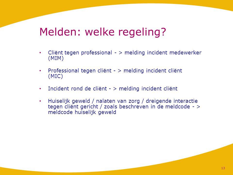 Melden: welke regeling? Cliënt tegen professional - > melding incident medewerker (MIM) Professional tegen cliënt - > melding incident cliënt (MIC) In