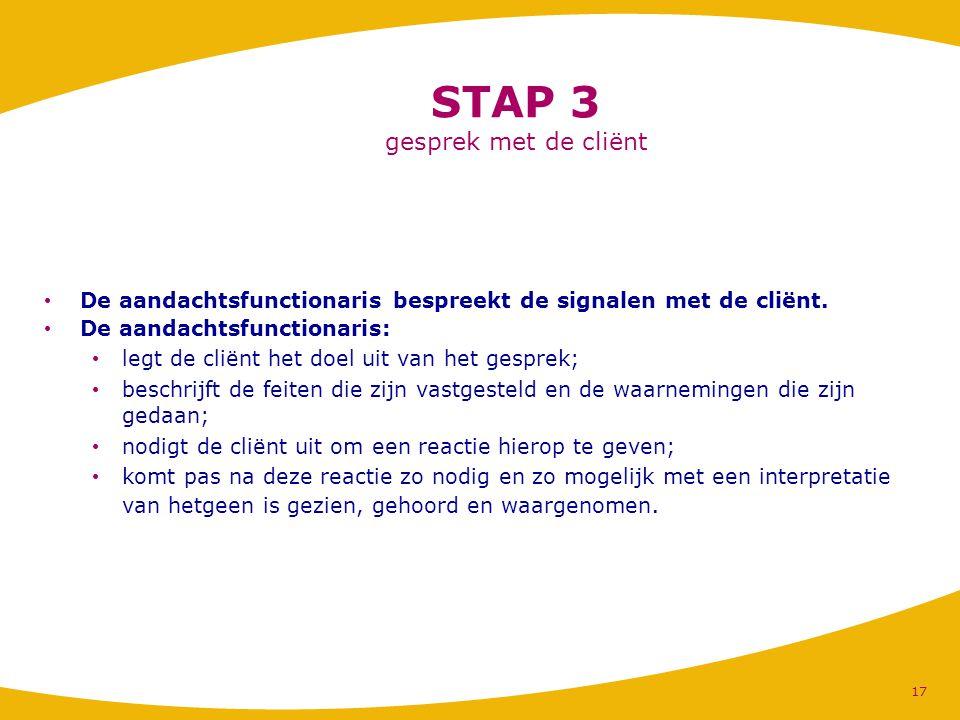 STAP 3 gesprek met de cliënt De aandachtsfunctionaris bespreekt de signalen met de cliënt. De aandachtsfunctionaris: legt de cliënt het doel uit van h