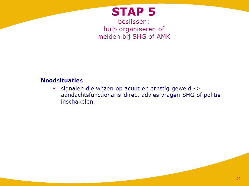 STAP 5 beslissen: hulp organiseren of melden bij SHG of AMK Noodsituaties signalen die wijzen op acuut en ernstig geweld -> aandachtsfunctionaris dire
