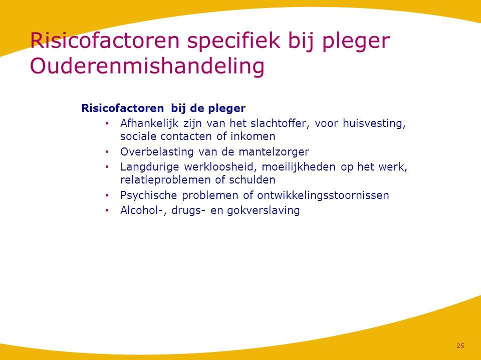 Risicofactoren specifiek bij pleger Ouderenmishandeling Risicofactoren bij de pleger Afhankelijk zijn van het slachtoffer, voor huisvesting, sociale c
