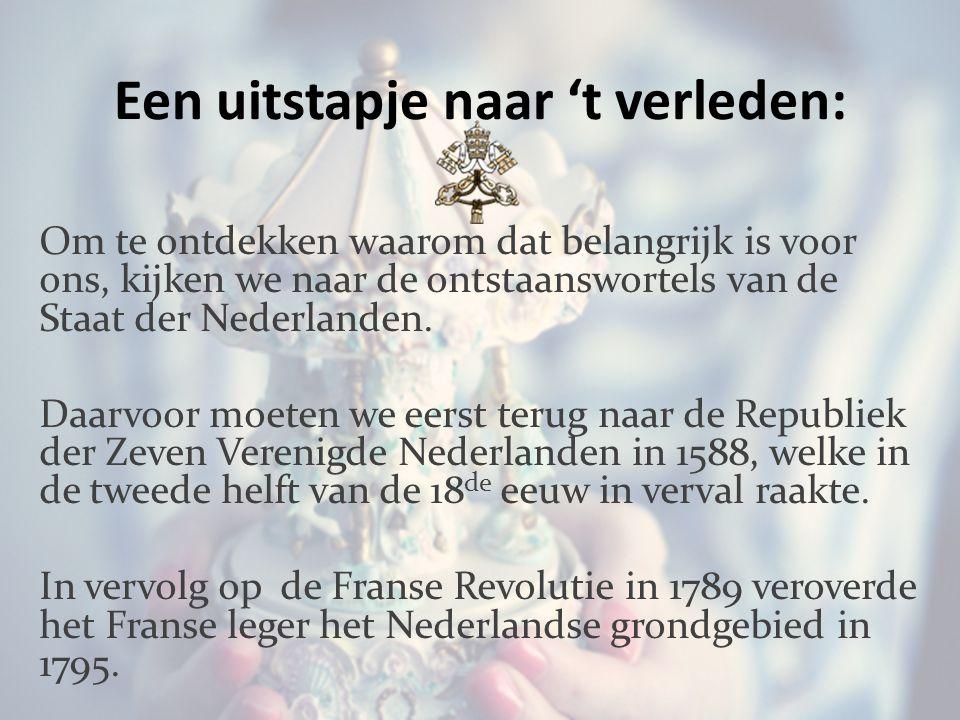 Een uitstapje naar 't verleden: Om te ontdekken waarom dat belangrijk is voor ons, kijken we naar de ontstaanswortels van de Staat der Nederlanden.