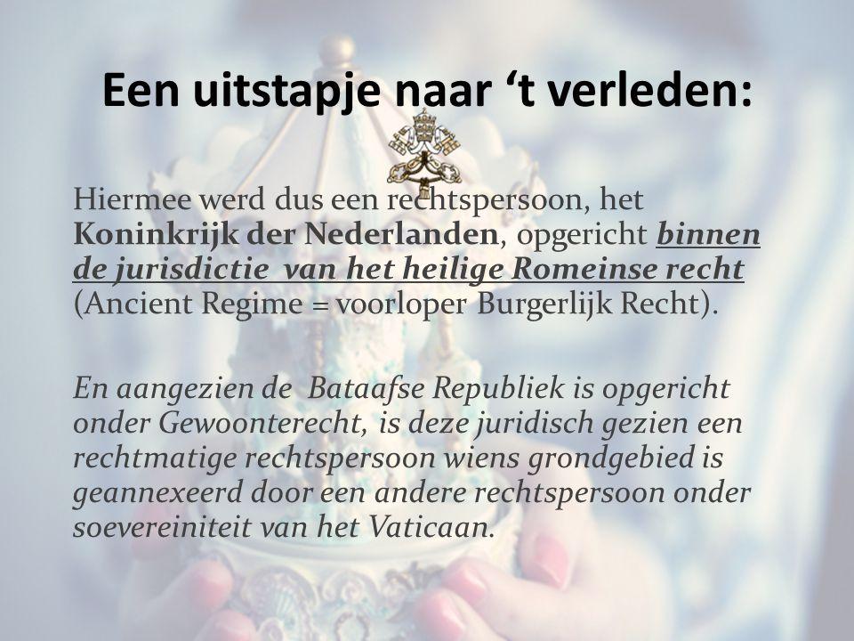 Een uitstapje naar 't verleden: Hiermee werd dus een rechtspersoon, het Koninkrijk der Nederlanden, opgericht binnen de jurisdictie van het heilige Romeinse recht (Ancient Regime = voorloper Burgerlijk Recht).