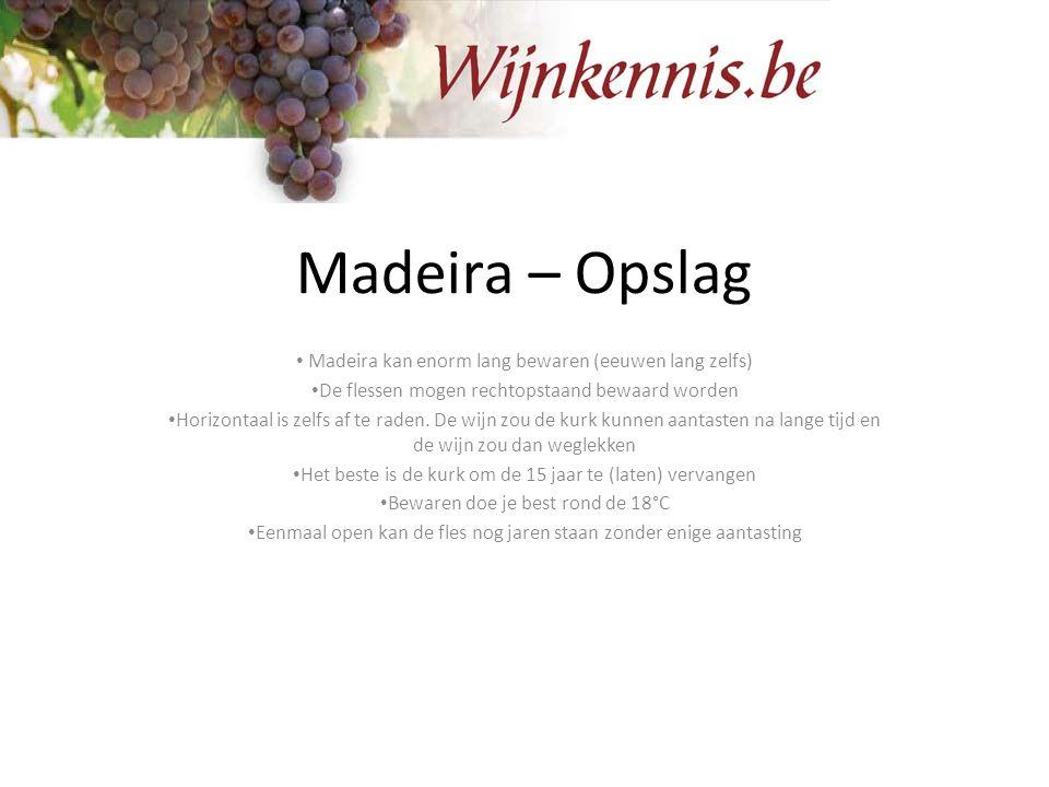 Madeira – Opslag Madeira kan enorm lang bewaren (eeuwen lang zelfs) De flessen mogen rechtopstaand bewaard worden Horizontaal is zelfs af te raden. De