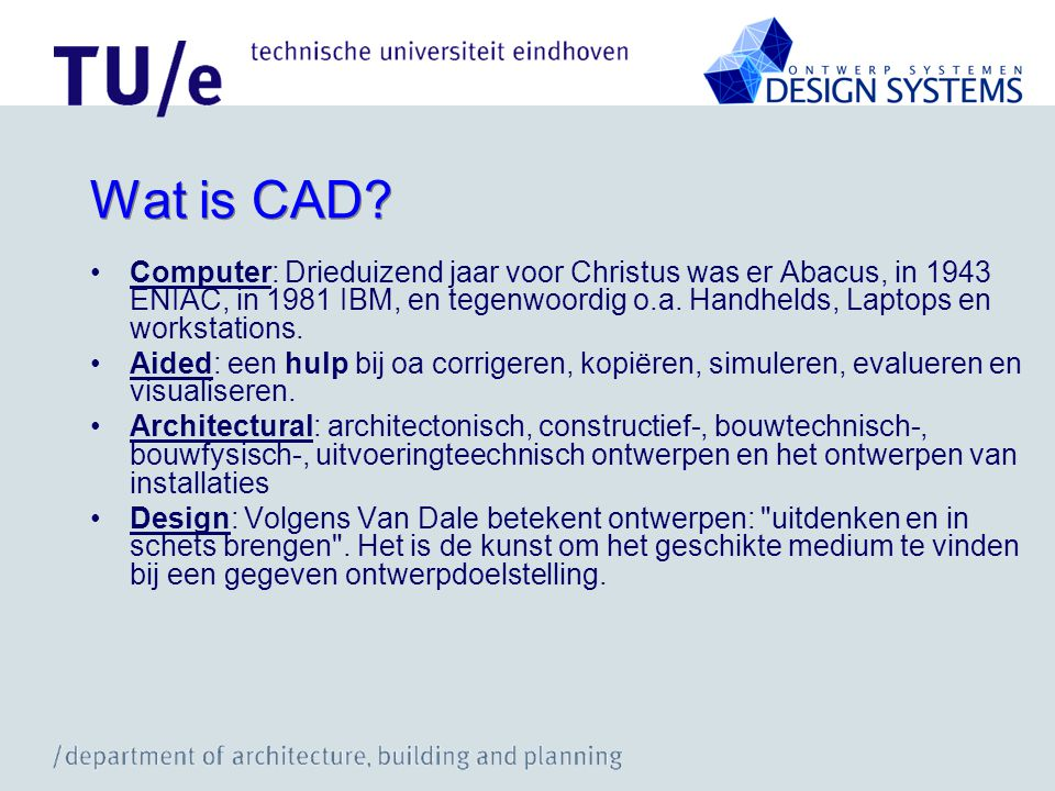 Wat is CAD? Computer: Drieduizend jaar voor Christus was er Abacus, in 1943 ENIAC, in 1981 IBM, en tegenwoordig o.a. Handhelds, Laptops en workstation