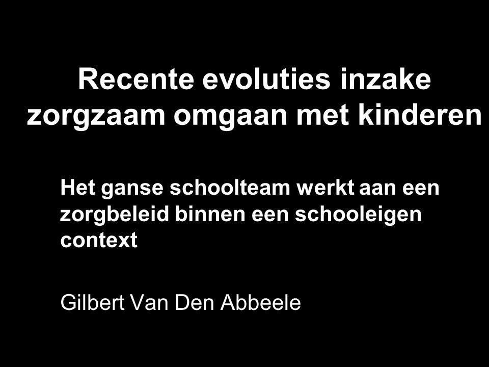 Recente evoluties inzake zorgzaam omgaan met kinderen Het ganse schoolteam werkt aan een zorgbeleid binnen een schooleigen context Gilbert Van Den Abb