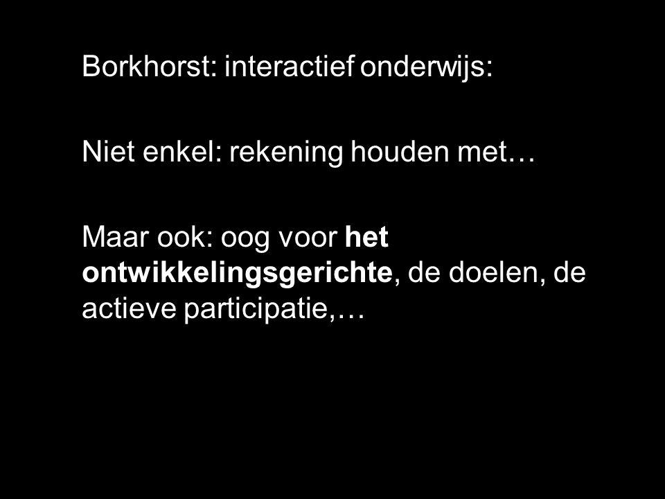 Borkhorst: interactief onderwijs: Niet enkel: rekening houden met… Maar ook: oog voor het ontwikkelingsgerichte, de doelen, de actieve participatie,…