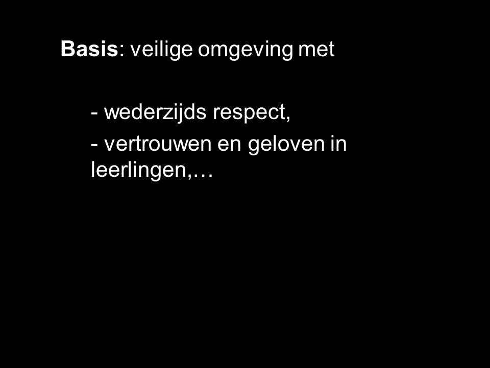 Basis: veilige omgeving met - wederzijds respect, - vertrouwen en geloven in leerlingen,…