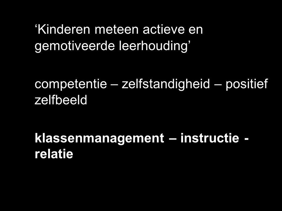 'Kinderen meteen actieve en gemotiveerde leerhouding' competentie – zelfstandigheid – positief zelfbeeld klassenmanagement – instructie - relatie