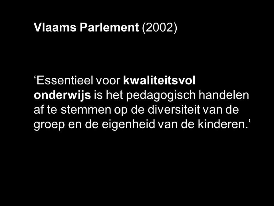 Vlaams Parlement (2002) 'Essentieel voor kwaliteitsvol onderwijs is het pedagogisch handelen af te stemmen op de diversiteit van de groep en de eigenh