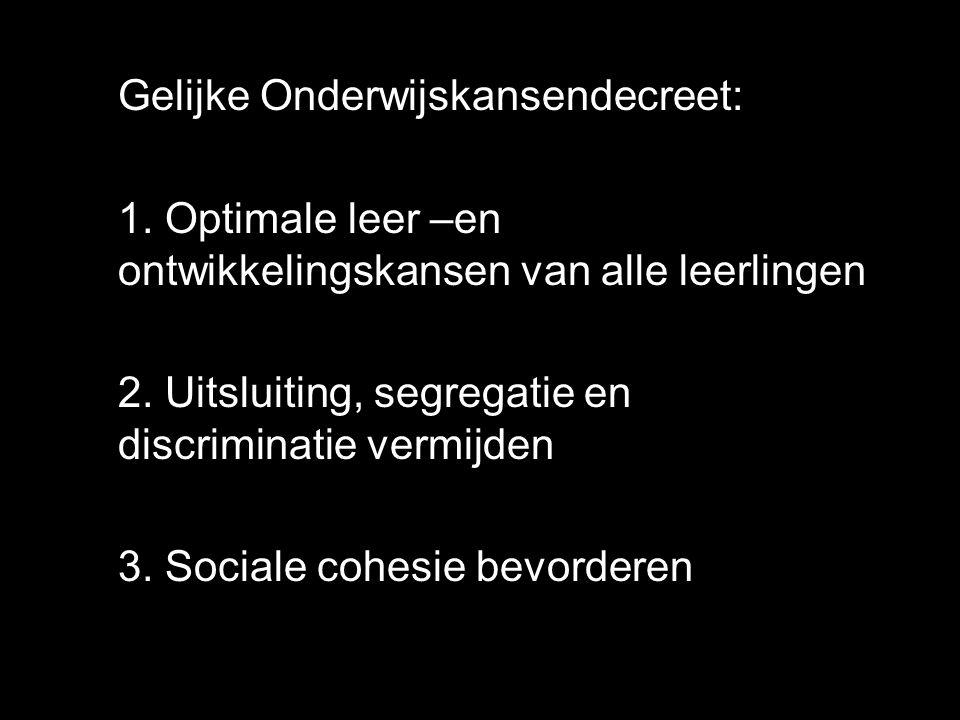 Gelijke Onderwijskansendecreet: 1. Optimale leer –en ontwikkelingskansen van alle leerlingen 2. Uitsluiting, segregatie en discriminatie vermijden 3.