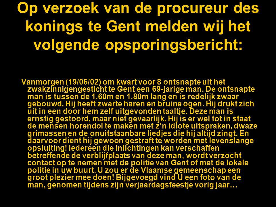 Op verzoek van de procureur des konings te Gent melden wij het volgende opsporingsbericht: Vanmorgen (19/06/02) om kwart voor 8 ontsnapte uit het zwakzinnigengesticht te Gent een 69-jarige man.