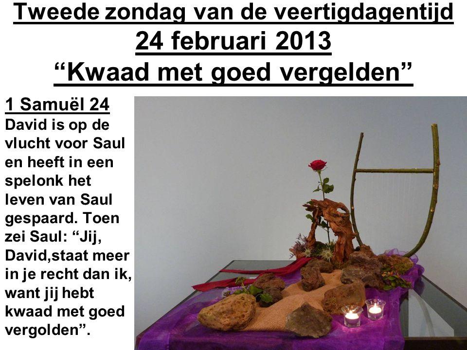 Tweede zondag van de veertigdagentijd 24 februari 2013 Kwaad met goed vergelden 1 Samuël 24 David is op de vlucht voor Saul en heeft in een spelonk het leven van Saul gespaard.