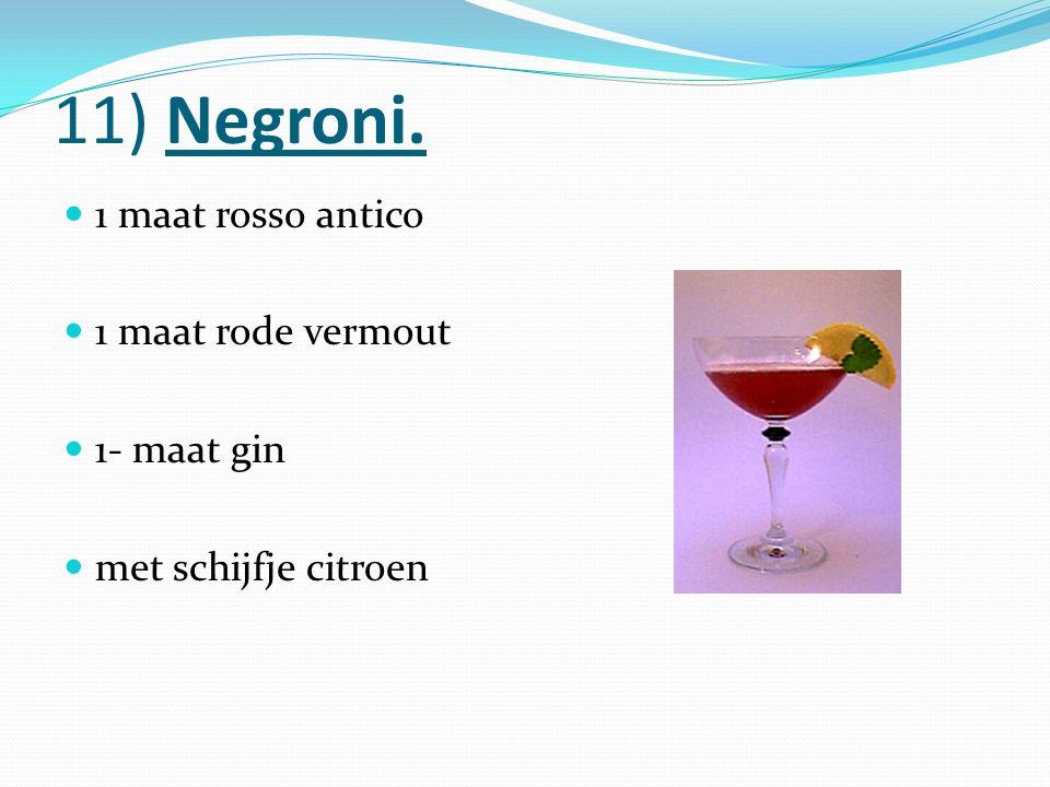 11) Negroni. 1 maat rosso antico 1 maat rode vermout 1- maat gin met schijfje citroen