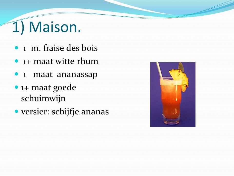 1) Maison. 1 m. fraise des bois 1+ maat witte rhum 1 maat ananassap 1+ maat goede schuimwijn versier: schijfje ananas