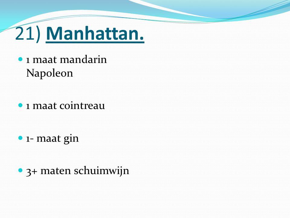 21) Manhattan. 1 maat mandarin Napoleon 1 maat cointreau 1- maat gin 3+ maten schuimwijn