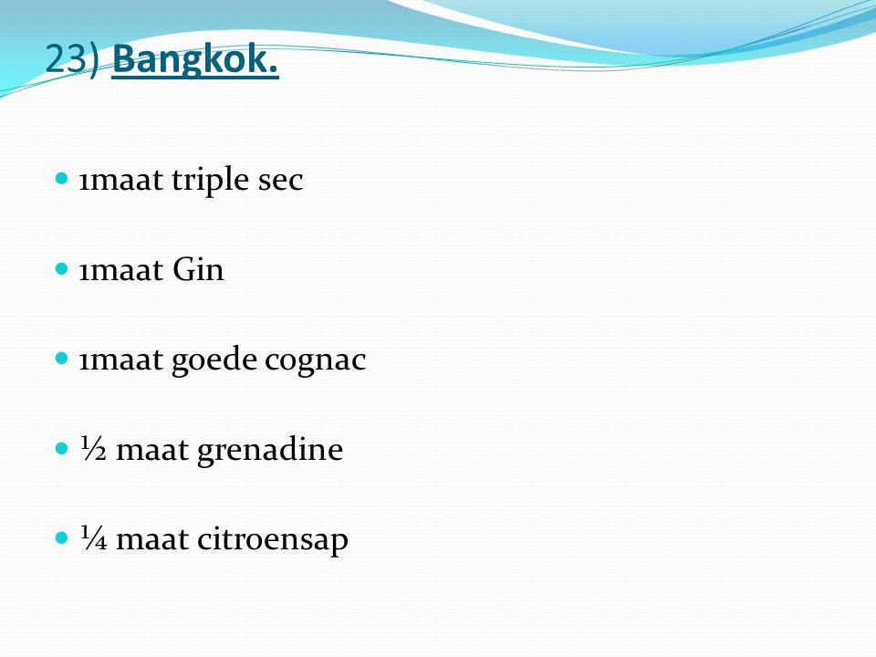 23) Bangkok. 1maat triple sec 1maat Gin 1maat goede cognac ½ maat grenadine ¼ maat citroensap