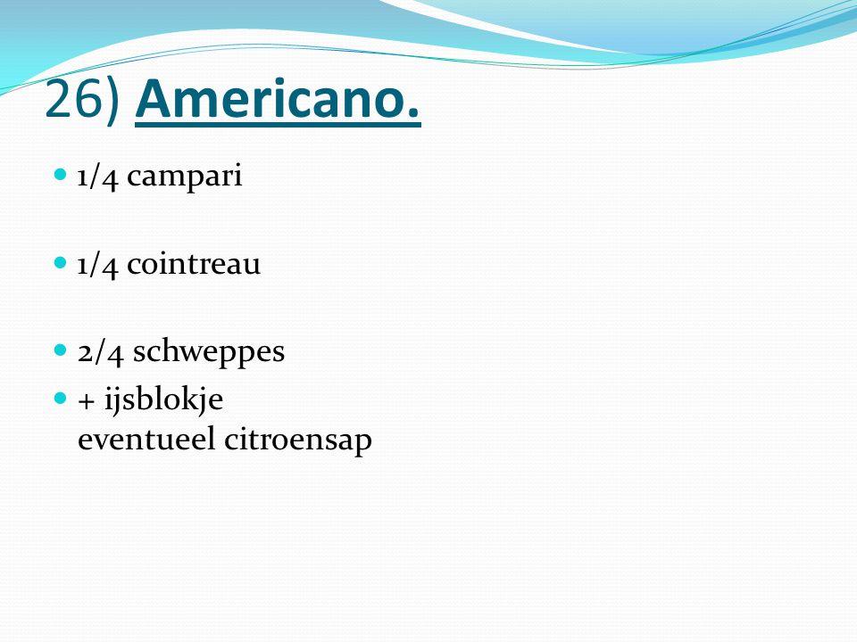 26) Americano. 1/4 campari 1/4 cointreau 2/4 schweppes + ijsblokje eventueel citroensap