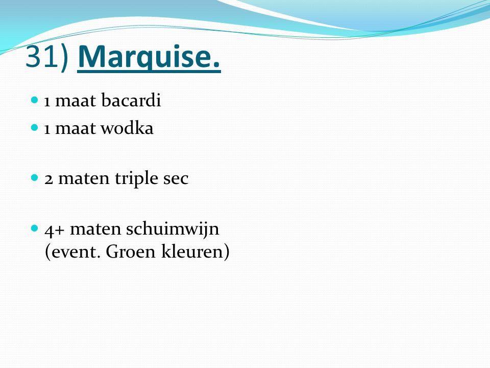 31) Marquise. 1 maat bacardi 1 maat wodka 2 maten triple sec 4+ maten schuimwijn (event. Groen kleuren)