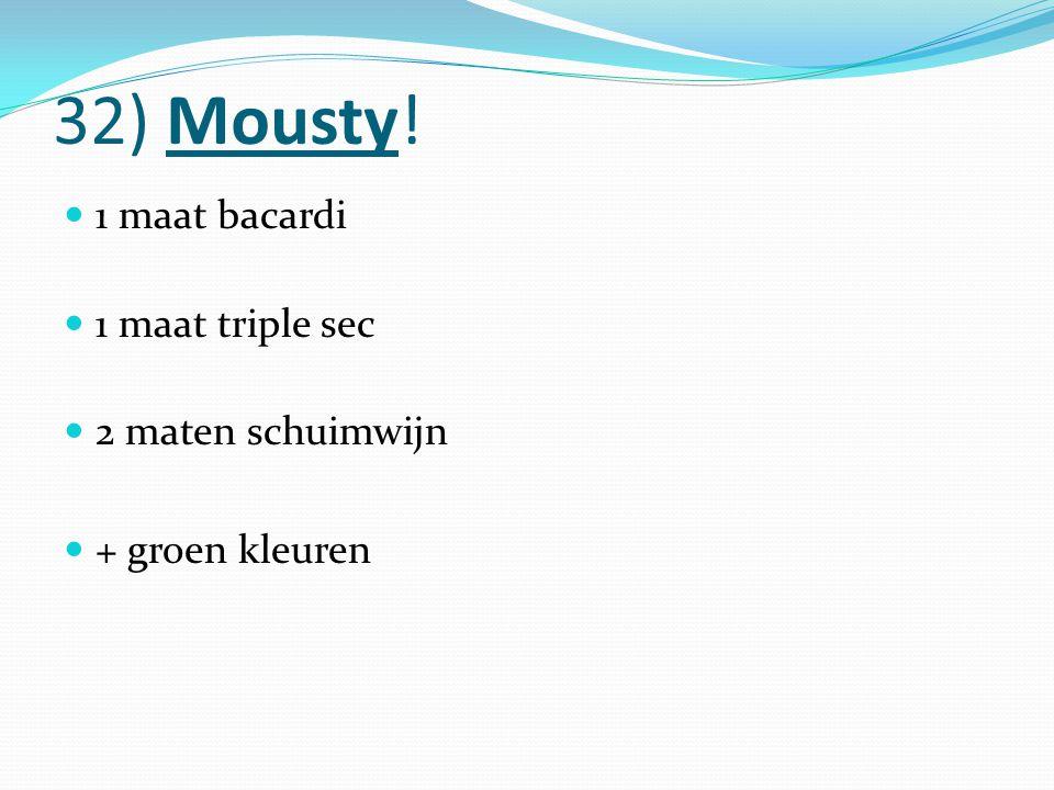 32) Mousty! 1 maat bacardi 1 maat triple sec 2 maten schuimwijn + groen kleuren