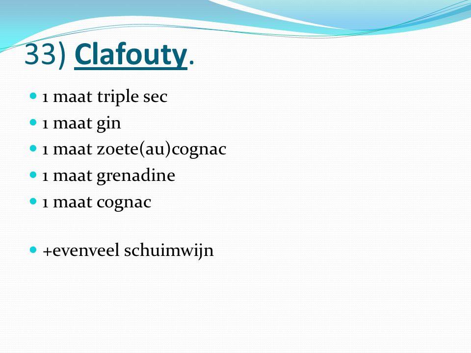 33) Clafouty. 1 maat triple sec 1 maat gin 1 maat zoete(au)cognac 1 maat grenadine 1 maat cognac +evenveel schuimwijn