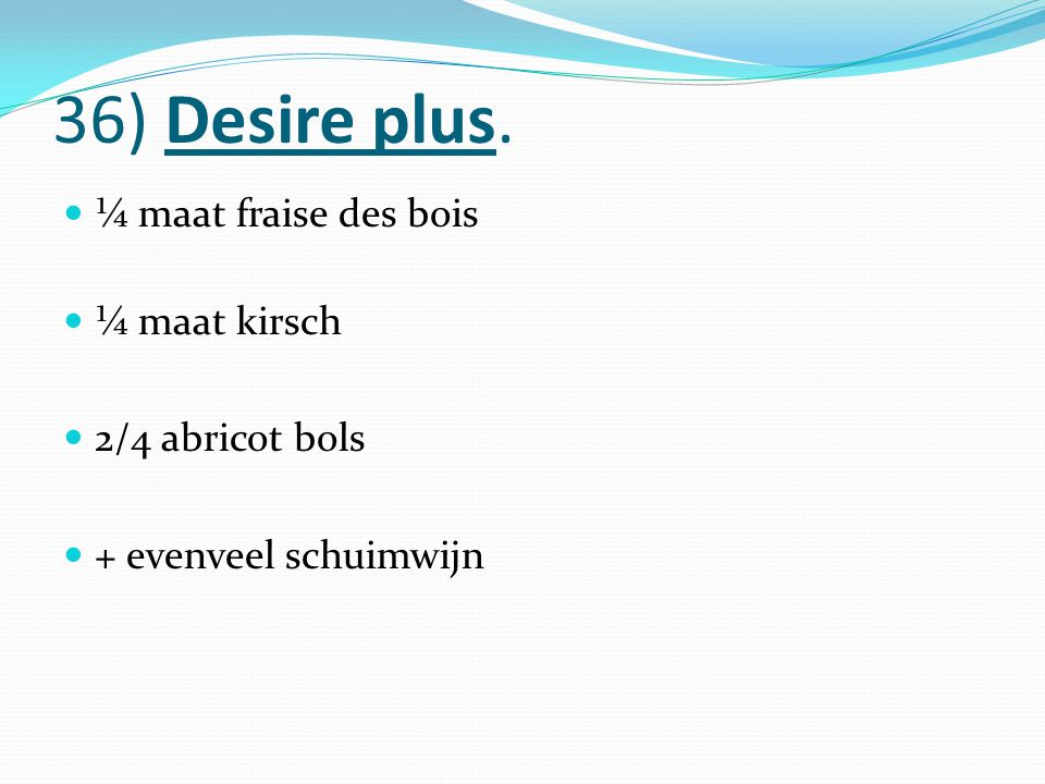 36) Desire plus. ¼ maat fraise des bois ¼ maat kirsch 2/4 abricot bols + evenveel schuimwijn