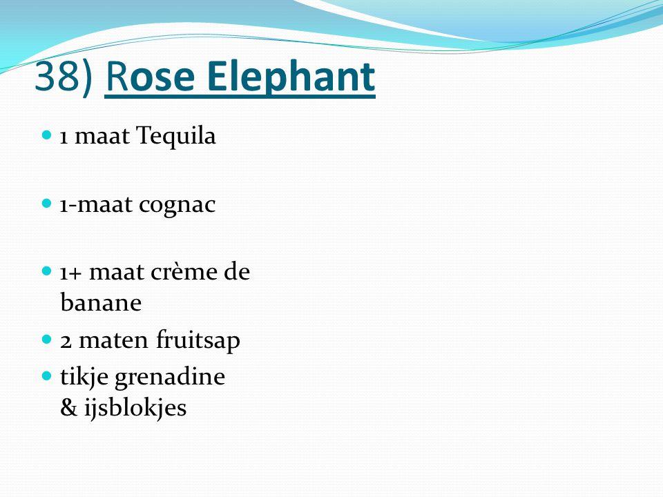 38) Rose Elephant 1 maat Tequila 1-maat cognac 1+ maat crème de banane 2 maten fruitsap tikje grenadine & ijsblokjes