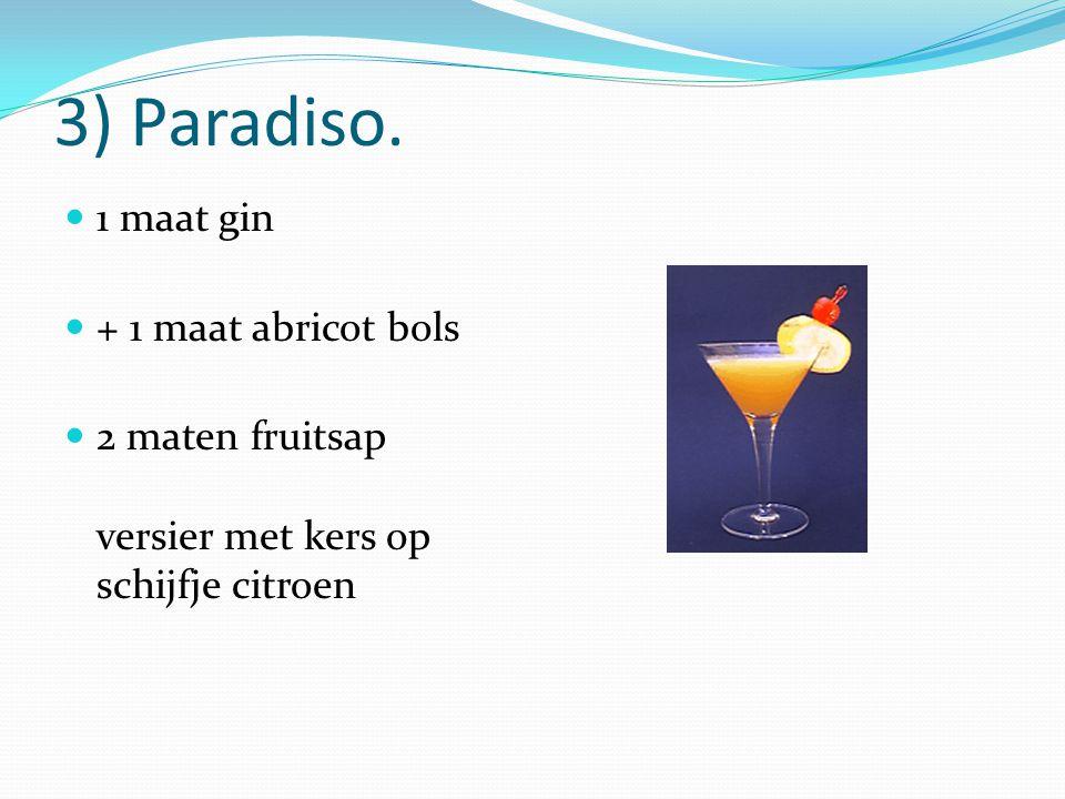 3) Paradiso. 1 maat gin + 1 maat abricot bols 2 maten fruitsap versier met kers op schijfje citroen