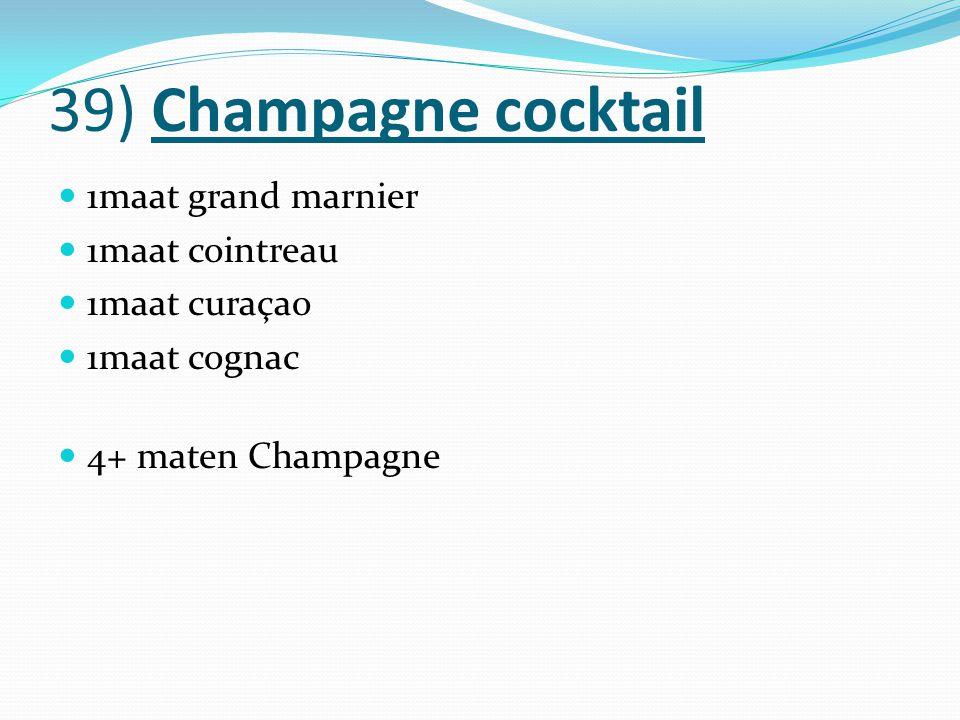 39) Champagne cocktail 1maat grand marnier 1maat cointreau 1maat curaçao 1maat cognac 4+ maten Champagne