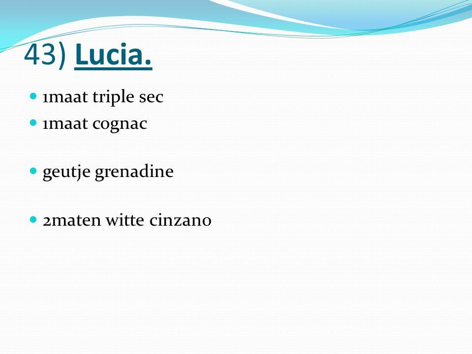 43) Lucia. 1maat triple sec 1maat cognac geutje grenadine 2maten witte cinzano