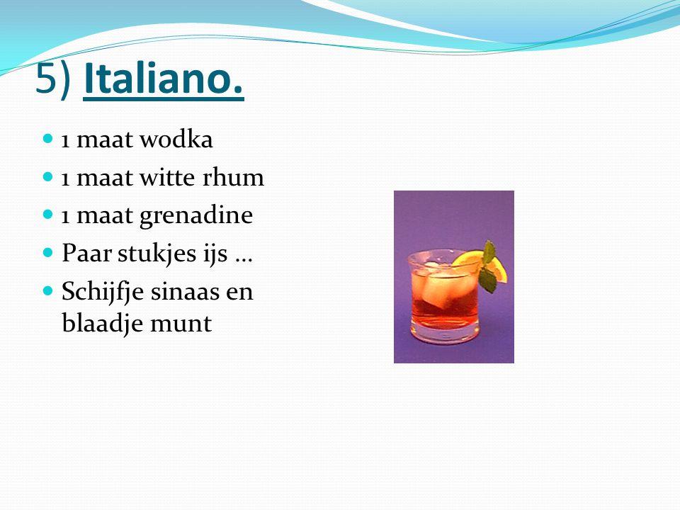 5) Italiano. 1 maat wodka 1 maat witte rhum 1 maat grenadine Paar stukjes ijs … Schijfje sinaas en blaadje munt