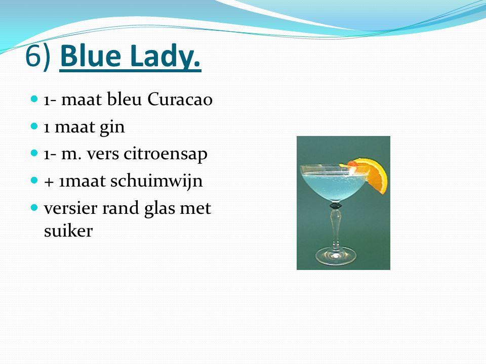 6) Blue Lady. 1- maat bleu Curacao 1 maat gin 1- m. vers citroensap + 1maat schuimwijn versier rand glas met suiker