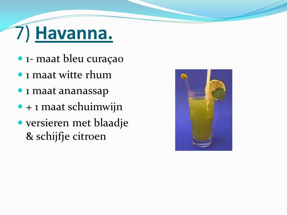 7) Havanna. 1- maat bleu curaçao 1 maat witte rhum 1 maat ananassap + 1 maat schuimwijn versieren met blaadje & schijfje citroen