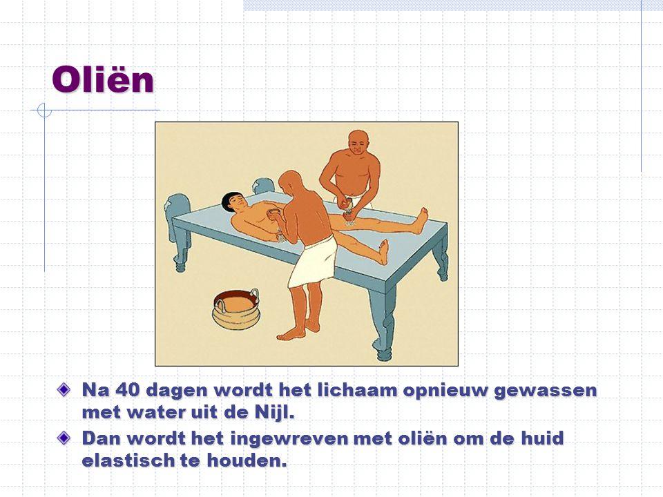 Oliën Na 40 dagen wordt het lichaam opnieuw gewassen met water uit de Nijl. Dan wordt het ingewreven met oliën om de huid elastisch te houden.