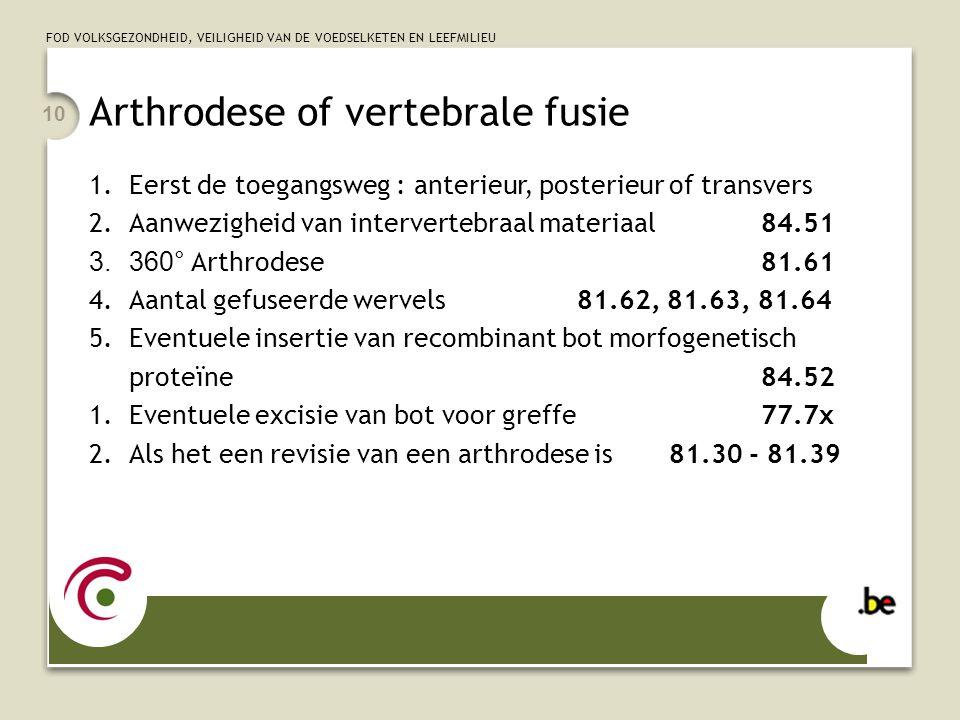 FOD VOLKSGEZONDHEID, VEILIGHEID VAN DE VOEDSELKETEN EN LEEFMILIEU 10 Arthrodese of vertebrale fusie 1.Eerst de toegangsweg : anterieur, posterieur of transvers 2.Aanwezigheid van intervertebraal materiaal 84.51 3.360° Arthrodese 81.61 4.Aantal gefuseerde wervels 81.62, 81.63, 81.64 5.Eventuele insertie van recombinant bot morfogenetisch proteïne84.52 1.Eventuele excisie van bot voor greffe77.7x 2.Als het een revisie van een arthrodese is 81.30 - 81.39