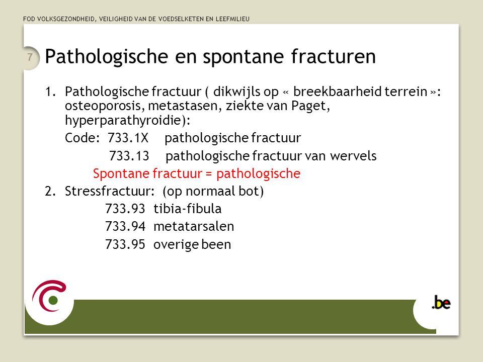 FOD VOLKSGEZONDHEID, VEILIGHEID VAN DE VOEDSELKETEN EN LEEFMILIEU 7 Pathologische en spontane fracturen 1.Pathologische fractuur ( dikwijls op « breekbaarheid terrein »: osteoporosis, metastasen, ziekte van Paget, hyperparathyroidie): Code: 733.1X pathologische fractuur 733.13 pathologische fractuur van wervels Spontane fractuur = pathologische 2.Stressfractuur: (op normaal bot) 733.93 tibia-fibula 733.94 metatarsalen 733.95 overige been