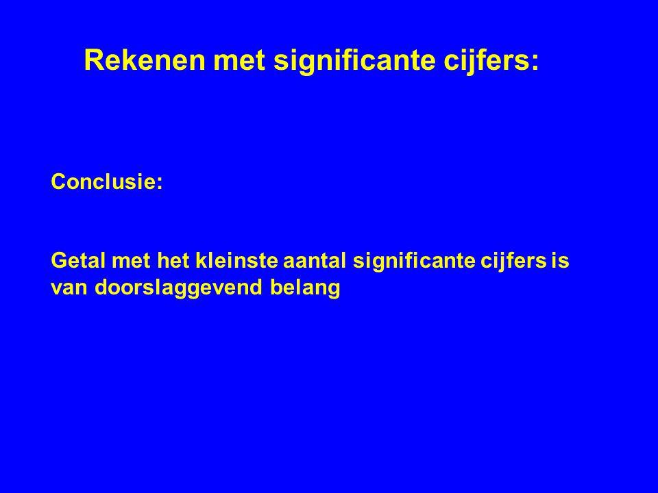 Conclusie: Getal met het kleinste aantal significante cijfers is van doorslaggevend belang Rekenen met significante cijfers: