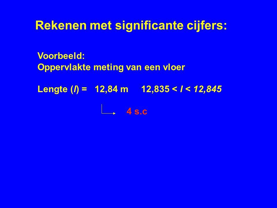 Voorbeeld: Oppervlakte meting van een vloer Lengte (l) = 12,84 m 12,835 < l < 12,845 4 s.c Rekenen met significante cijfers: