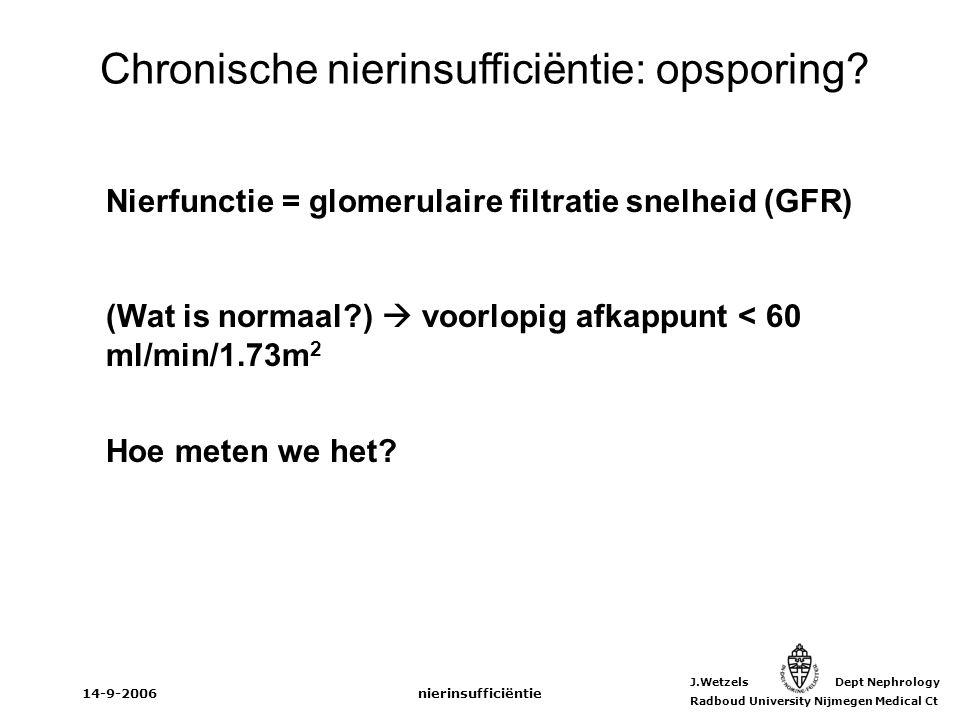J.Wetzels Dept Nephrology Radboud University Nijmegen Medical Ct 14-9-2006nierinsufficiëntie Chronische nierinsufficiëntie: opsporing? Nierfunctie = g