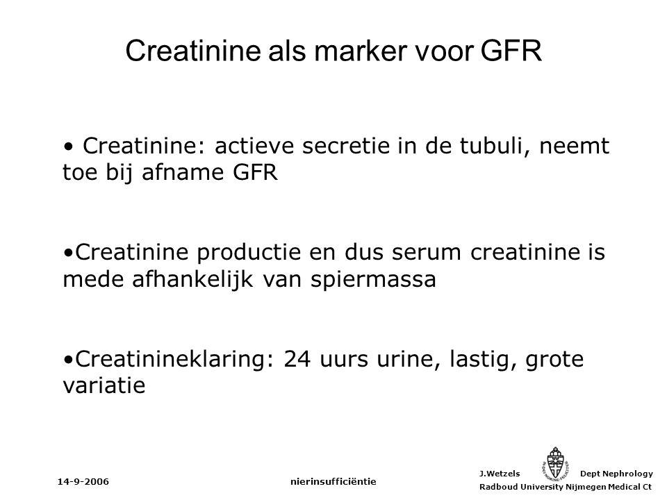 J.Wetzels Dept Nephrology Radboud University Nijmegen Medical Ct 14-9-2006nierinsufficiëntie Creatinine als marker voor GFR Creatinine: actieve secret