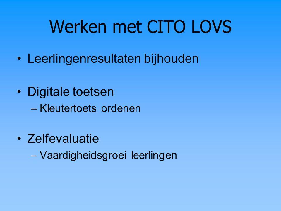 Werken met CITO LOVS Leerlingenresultaten bijhouden Digitale toetsen –Kleutertoets ordenen Zelfevaluatie –Vaardigheidsgroei leerlingen