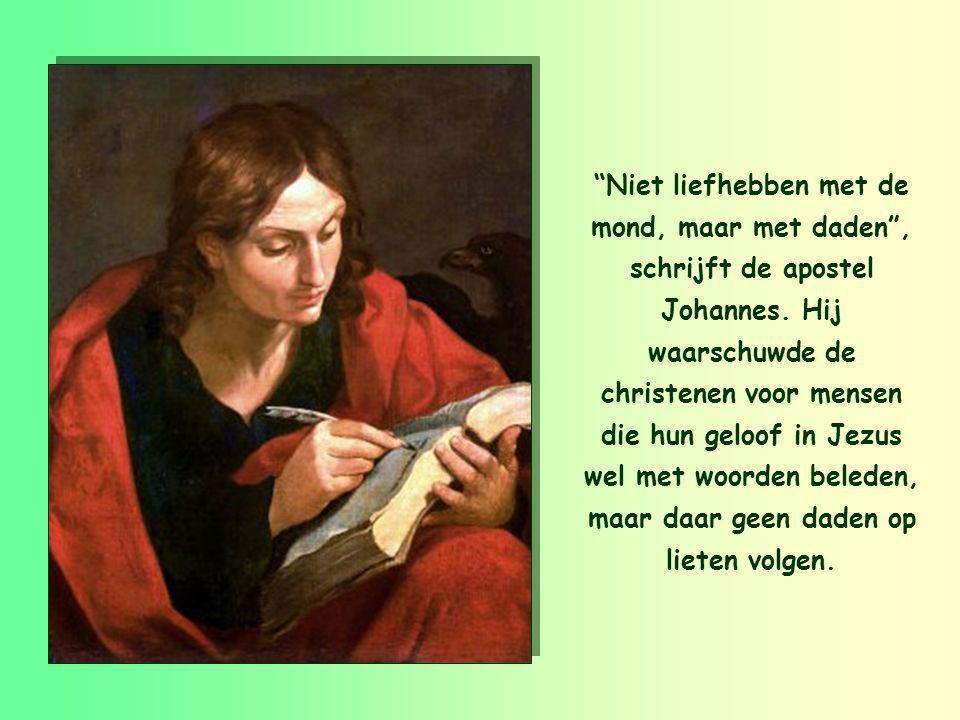 """""""We moeten niet liefhebben met de mond, met woorden, maar waarachtig, met daden."""" 1 Johannes 3,18"""