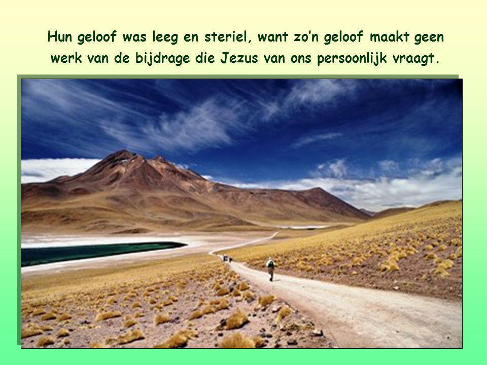 Hun geloof was leeg en steriel, want zo'n geloof maakt geen werk van de bijdrage die Jezus van ons persoonlijk vraagt.