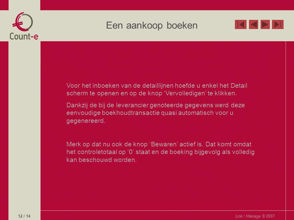 Een aankoop boeken Link \ Manage © 200712 / 14 Voor het inboeken van de detaillijnen hoefde u enkel het Detail scherm te openen en op de knop 'Vervolledigen' te klikken.