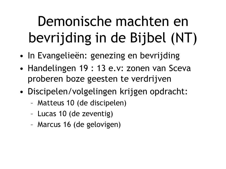 Demonische machten en bevrijding in de Bijbel (NT) In Evangelieën: genezing en bevrijding Handelingen 19 : 13 e.v: zonen van Sceva proberen boze geesten te verdrijven Discipelen/volgelingen krijgen opdracht: –Matteus 10 (de discipelen) –Lucas 10 (de zeventig) –Marcus 16 (de gelovigen)