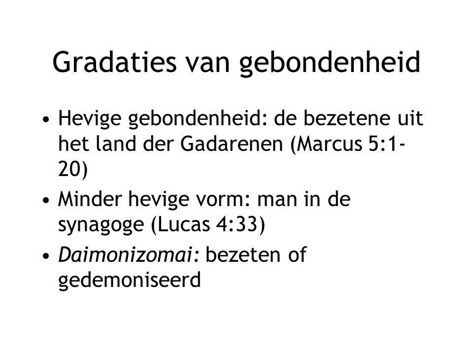 Gradaties van gebondenheid Hevige gebondenheid: de bezetene uit het land der Gadarenen (Marcus 5:1- 20) Minder hevige vorm: man in de synagoge (Lucas 4:33) Daimonizomai: bezeten of gedemoniseerd